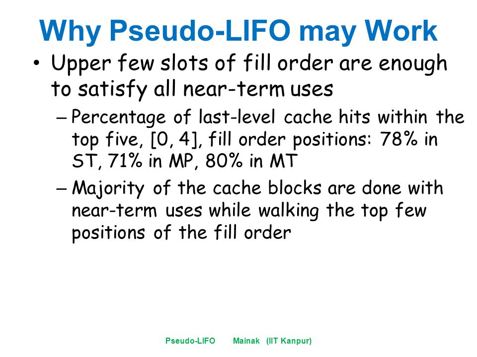 Why Pseudo-LIFO may Work Upper few slots of fill order are enough to satisfy all near-term uses – Percentage of last-level cache hits within the top five, [0, 4], fill order positions: 78% in ST, 71% in MP, 80% in MT – Majority of the cache blocks are done with near-term uses while walking the top few positions of the fill order Pseudo-LIFO Mainak (IIT Kanpur)