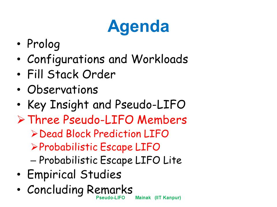 Agenda Prolog Configurations and Workloads Fill Stack Order Observations Key Insight and Pseudo-LIFO  Three Pseudo-LIFO Members  Dead Block Prediction LIFO  Probabilistic Escape LIFO – Probabilistic Escape LIFO Lite Empirical Studies Concluding Remarks Pseudo-LIFO Mainak (IIT Kanpur)