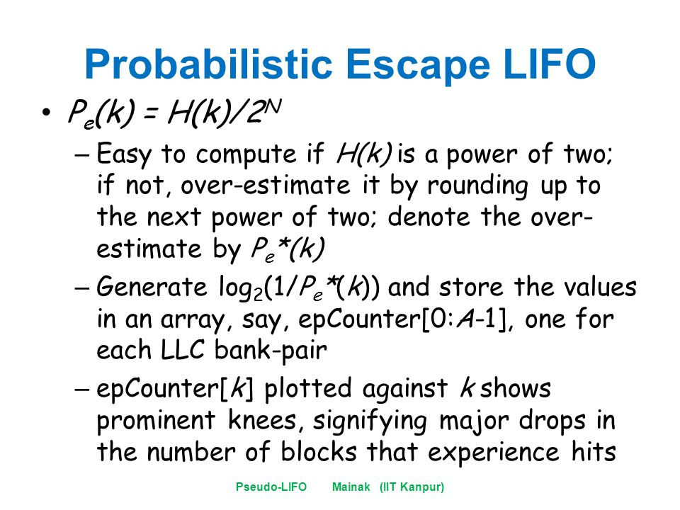 Probabilistic Escape LIFO P e (k) = H(k)/2 N – Easy to compute if H(k) is a power of two; if not, over-estimate it by rounding up to the next power of two; denote the over- estimate by P e *(k) – Generate log 2 (1/P e *(k)) and store the values in an array, say, epCounter[0:A-1], one for each LLC bank-pair – epCounter[k] plotted against k shows prominent knees, signifying major drops in the number of blocks that experience hits Pseudo-LIFO Mainak (IIT Kanpur)