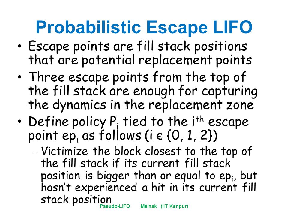 Probabilistic Escape LIFO Escape points are fill stack positions that are potential replacement points Three escape points from the top of the fill stack are enough for capturing the dynamics in the replacement zone Define policy P i tied to the i th escape point ep i as follows (i є {0, 1, 2}) – Victimize the block closest to the top of the fill stack if its current fill stack position is bigger than or equal to ep i, but hasn't experienced a hit in its current fill stack position Pseudo-LIFO Mainak (IIT Kanpur)