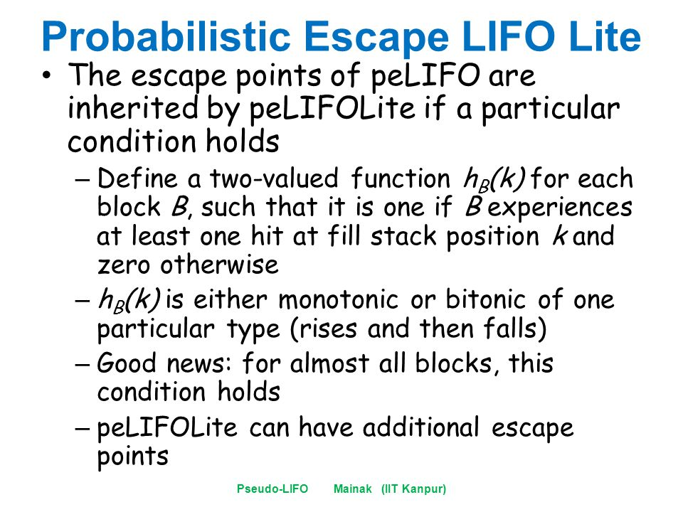 Probabilistic Escape LIFO Lite The escape points of peLIFO are inherited by peLIFOLite if a particular condition holds – Define a two-valued function h B (k) for each block B, such that it is one if B experiences at least one hit at fill stack position k and zero otherwise – h B (k) is either monotonic or bitonic of one particular type (rises and then falls) – Good news: for almost all blocks, this condition holds – peLIFOLite can have additional escape points Pseudo-LIFO Mainak (IIT Kanpur)