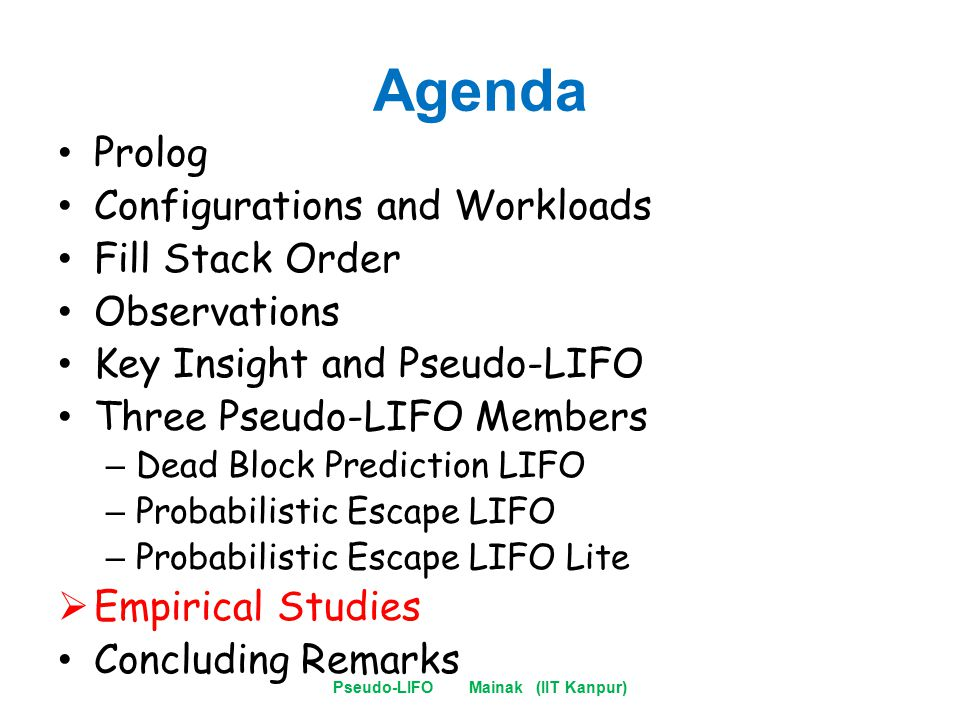 Agenda Prolog Configurations and Workloads Fill Stack Order Observations Key Insight and Pseudo-LIFO Three Pseudo-LIFO Members – Dead Block Prediction LIFO – Probabilistic Escape LIFO – Probabilistic Escape LIFO Lite  Empirical Studies Concluding Remarks Pseudo-LIFO Mainak (IIT Kanpur)