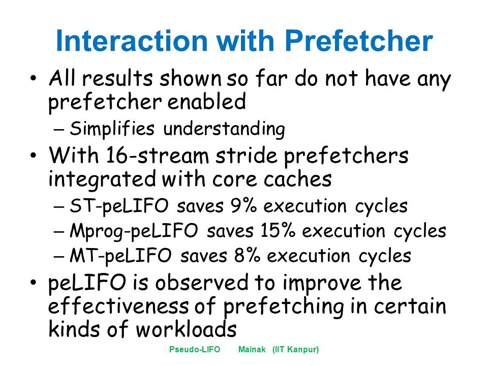 Interaction with Prefetcher All results shown so far do not have any prefetcher enabled – Simplifies understanding With 16-stream stride prefetchers integrated with core caches – ST-peLIFO saves 9% execution cycles – Mprog-peLIFO saves 15% execution cycles – MT-peLIFO saves 8% execution cycles peLIFO is observed to improve the effectiveness of prefetching in certain kinds of workloads Pseudo-LIFO Mainak (IIT Kanpur)