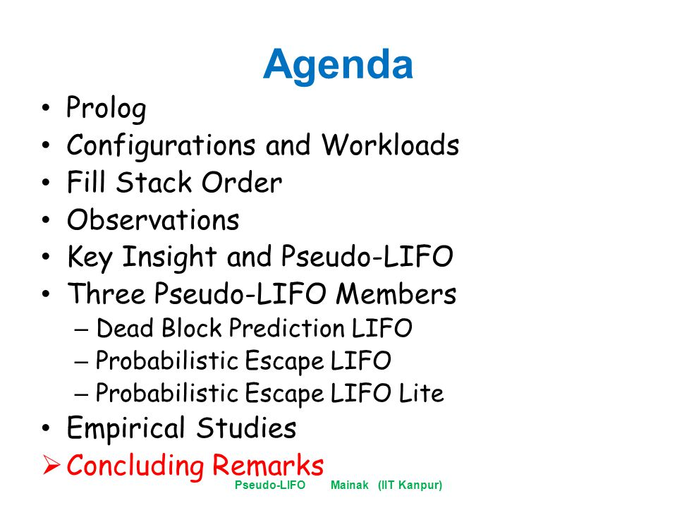 Agenda Prolog Configurations and Workloads Fill Stack Order Observations Key Insight and Pseudo-LIFO Three Pseudo-LIFO Members – Dead Block Prediction LIFO – Probabilistic Escape LIFO – Probabilistic Escape LIFO Lite Empirical Studies  Concluding Remarks Pseudo-LIFO Mainak (IIT Kanpur)