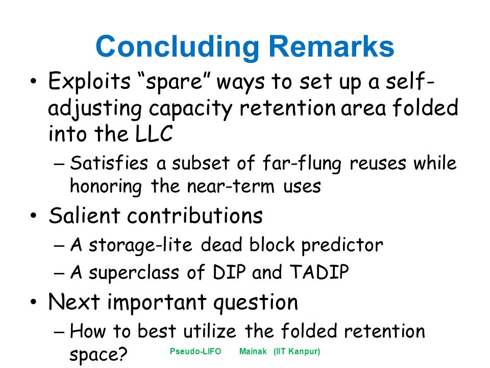 Concluding Remarks Exploits spare ways to set up a self- adjusting capacity retention area folded into the LLC – Satisfies a subset of far-flung reuses while honoring the near-term uses Salient contributions – A storage-lite dead block predictor – A superclass of DIP and TADIP Next important question – How to best utilize the folded retention space.