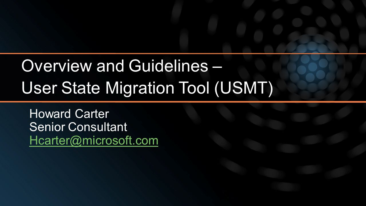 Howard Carter Senior Consultant Hcarter@microsoft.com Overview and Guidelines – User State Migration Tool (USMT)