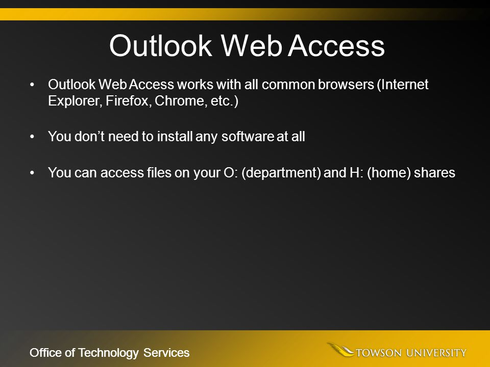 Office of Technology Services Outlook Web Access works with all common browsers (Internet Explorer, Firefox, Chrome, etc.) You don't need to install a