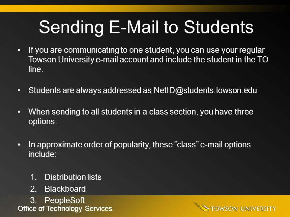 Office of Technology Services If you are communicating to one student, you can use your regular Towson University e-mail account and include the stude