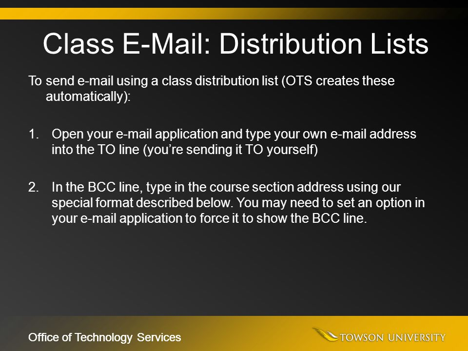 Office of Technology Services To send e-mail using a class distribution list (OTS creates these automatically): 1.Open your e-mail application and typ