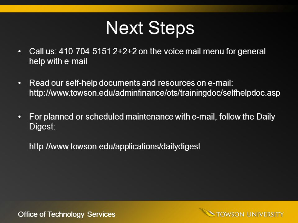 Office of Technology Services Call us: 410-704-5151 2+2+2 on the voice mail menu for general help with e-mail Read our self-help documents and resourc