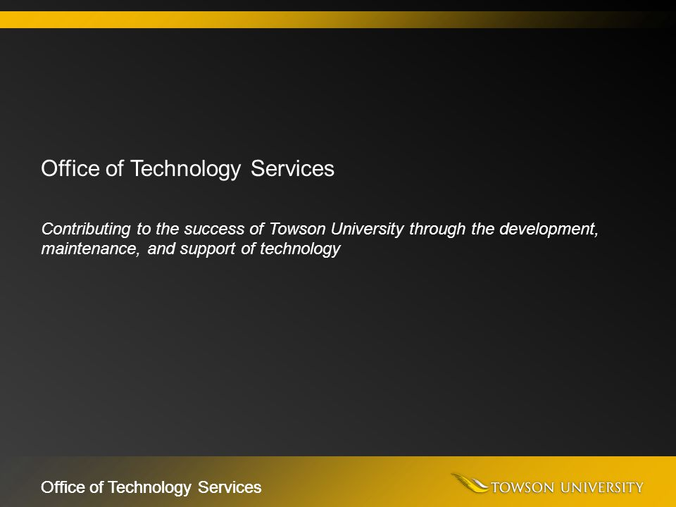 Office of Technology Services Contributing to the success of Towson University through the development, maintenance, and support of technology