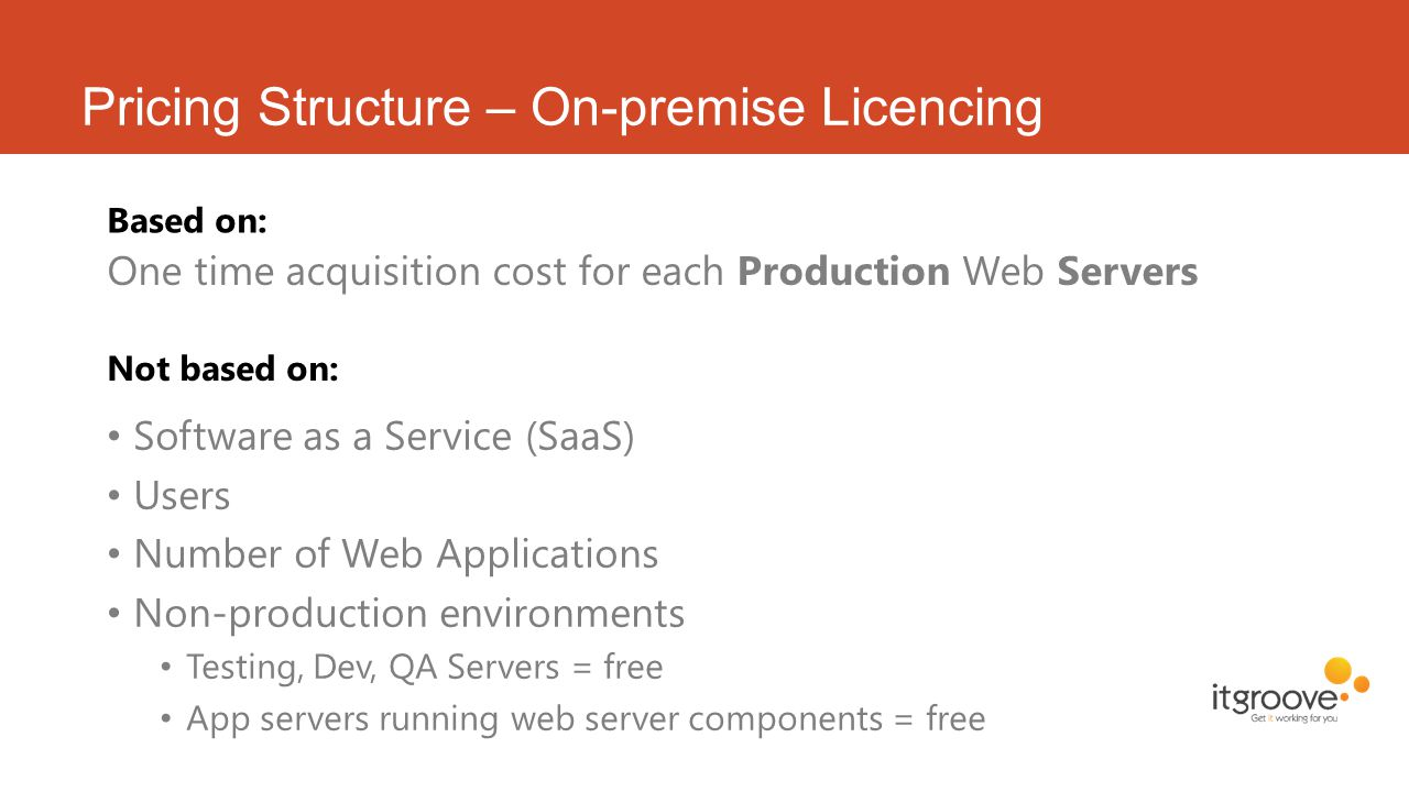 Pricing Structure – On-premise Licencing Based on: One time acquisition cost for each Production Web Servers Not based on: Software as a Service (SaaS