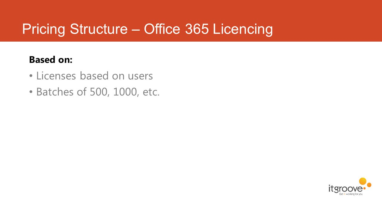 Pricing Structure – Office 365 Licencing Based on: Licenses based on users Batches of 500, 1000, etc.