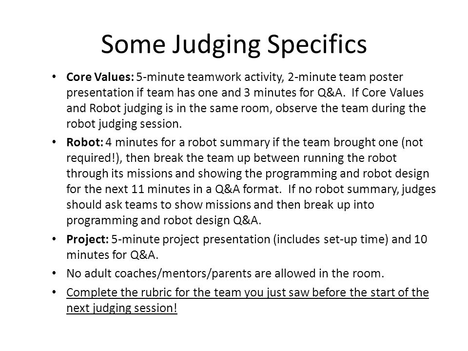 Some Judging Specifics Core Values: 5-minute teamwork activity, 2-minute team poster presentation if team has one and 3 minutes for Q&A. If Core Value