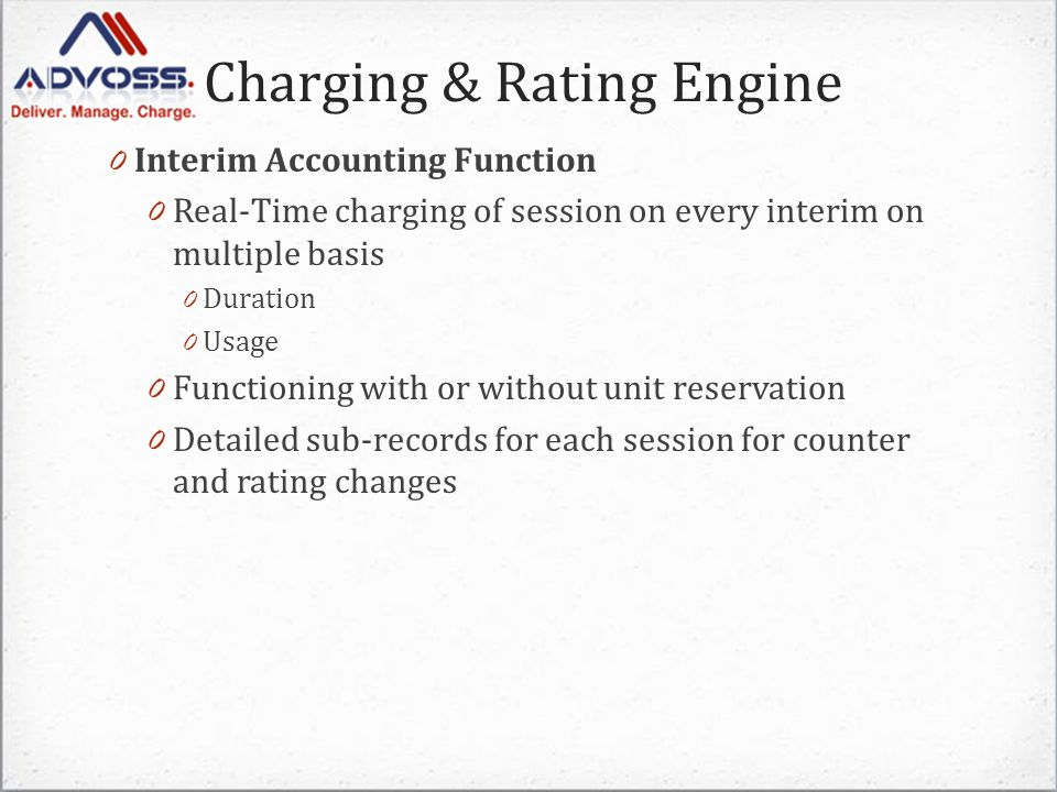 Charging & Rating Engine 0 Interim Accounting Function 0 Real-Time charging of session on every interim on multiple basis 0 Duration 0 Usage 0 Functioning with or without unit reservation 0 Detailed sub-records for each session for counter and rating changes