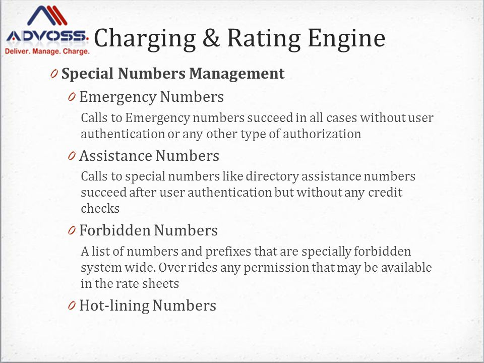 Charging & Rating Engine 0 Special Numbers Management 0 Emergency Numbers Calls to Emergency numbers succeed in all cases without user authentication or any other type of authorization 0 Assistance Numbers Calls to special numbers like directory assistance numbers succeed after user authentication but without any credit checks 0 Forbidden Numbers A list of numbers and prefixes that are specially forbidden system wide.