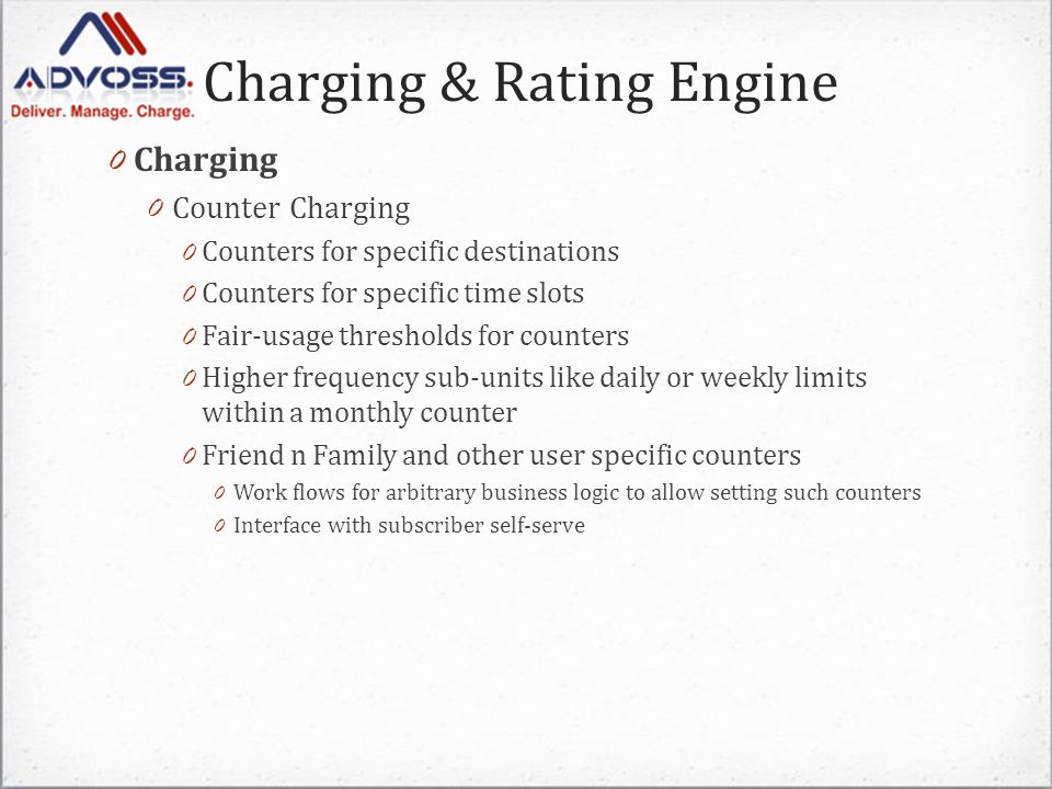 Charging & Rating Engine 0 Charging 0 Counter Charging 0 Counters for specific destinations 0 Counters for specific time slots 0 Fair-usage thresholds for counters 0 Higher frequency sub-units like daily or weekly limits within a monthly counter 0 Friend n Family and other user specific counters 0 Work flows for arbitrary business logic to allow setting such counters 0 Interface with subscriber self-serve