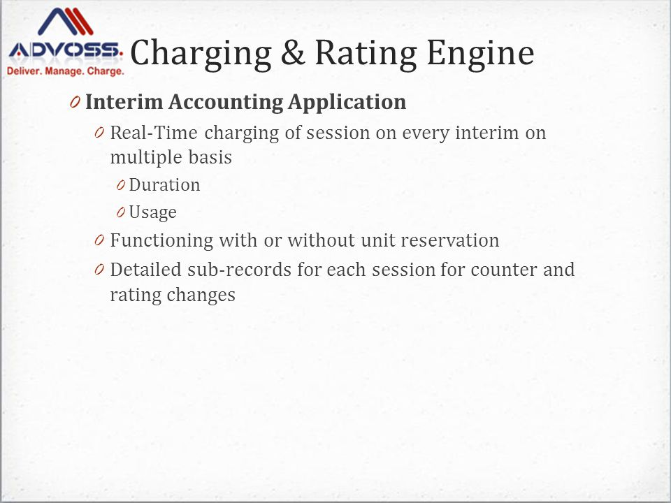 Charging & Rating Engine 0 Interim Accounting Application 0 Real-Time charging of session on every interim on multiple basis 0 Duration 0 Usage 0 Functioning with or without unit reservation 0 Detailed sub-records for each session for counter and rating changes