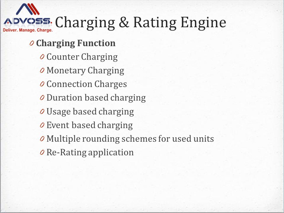 Charging & Rating Engine 0 Charging Function 0 Counter Charging 0 Monetary Charging 0 Connection Charges 0 Duration based charging 0 Usage based charging 0 Event based charging 0 Multiple rounding schemes for used units 0 Re-Rating application