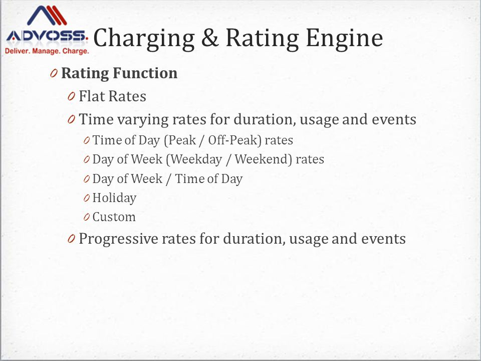 Charging & Rating Engine 0 Rating Function 0 Flat Rates 0 Time varying rates for duration, usage and events 0 Time of Day (Peak / Off-Peak) rates 0 Day of Week (Weekday / Weekend) rates 0 Day of Week / Time of Day 0 Holiday 0 Custom 0 Progressive rates for duration, usage and events