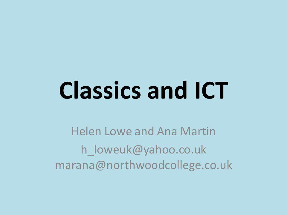 Classics and ICT Helen Lowe and Ana Martin h_loweuk@yahoo.co.uk marana@northwoodcollege.co.uk