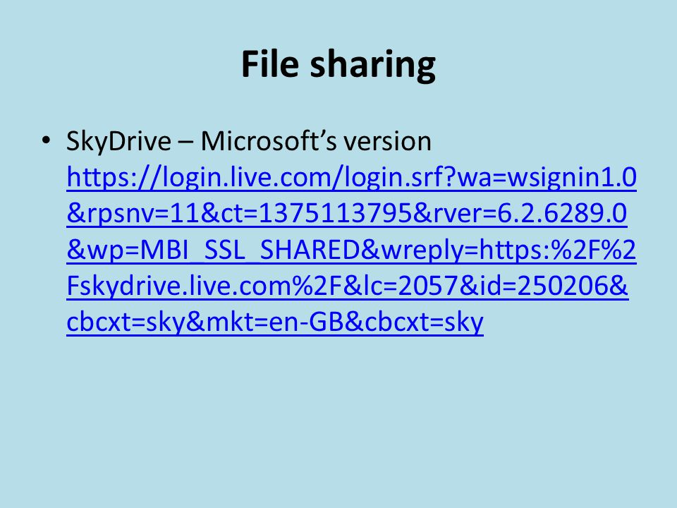 File sharing SkyDrive – Microsoft's version https://login.live.com/login.srf wa=wsignin1.0 &rpsnv=11&ct=1375113795&rver=6.2.6289.0 &wp=MBI_SSL_SHARED&wreply=https:%2F%2 Fskydrive.live.com%2F&lc=2057&id=250206& cbcxt=sky&mkt=en-GB&cbcxt=sky https://login.live.com/login.srf wa=wsignin1.0 &rpsnv=11&ct=1375113795&rver=6.2.6289.0 &wp=MBI_SSL_SHARED&wreply=https:%2F%2 Fskydrive.live.com%2F&lc=2057&id=250206& cbcxt=sky&mkt=en-GB&cbcxt=sky