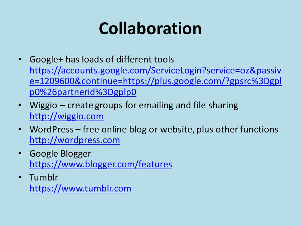 Collaboration Google+ has loads of different tools https://accounts.google.com/ServiceLogin?service=oz&passiv e=1209600&continue=https://plus.google.com/?gpsrc%3Dgpl p0%26partnerid%3Dgplp0 https://accounts.google.com/ServiceLogin?service=oz&passiv e=1209600&continue=https://plus.google.com/?gpsrc%3Dgpl p0%26partnerid%3Dgplp0 Wiggio – create groups for emailing and file sharing http://wiggio.com http://wiggio.com WordPress – free online blog or website, plus other functions http://wordpress.com http://wordpress.com Google Blogger https://www.blogger.com/features https://www.blogger.com/features Tumblr https://www.tumblr.com https://www.tumblr.com