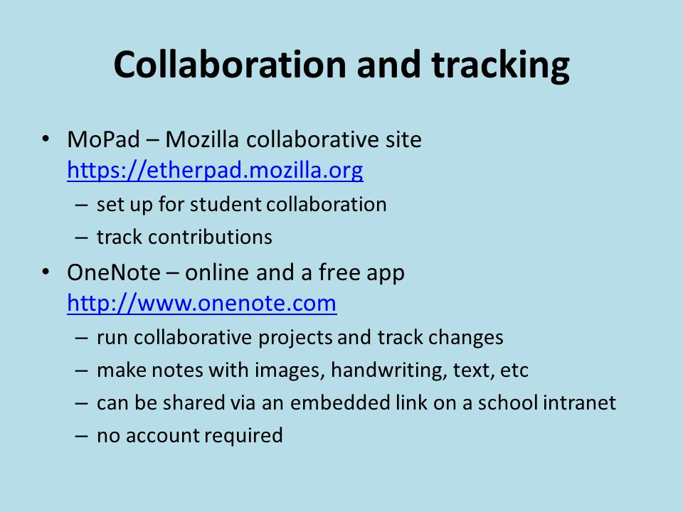 Collaboration and tracking MoPad – Mozilla collaborative site https://etherpad.mozilla.org https://etherpad.mozilla.org – set up for student collaboration – track contributions OneNote – online and a free app http://www.onenote.com http://www.onenote.com – run collaborative projects and track changes – make notes with images, handwriting, text, etc – can be shared via an embedded link on a school intranet – no account required