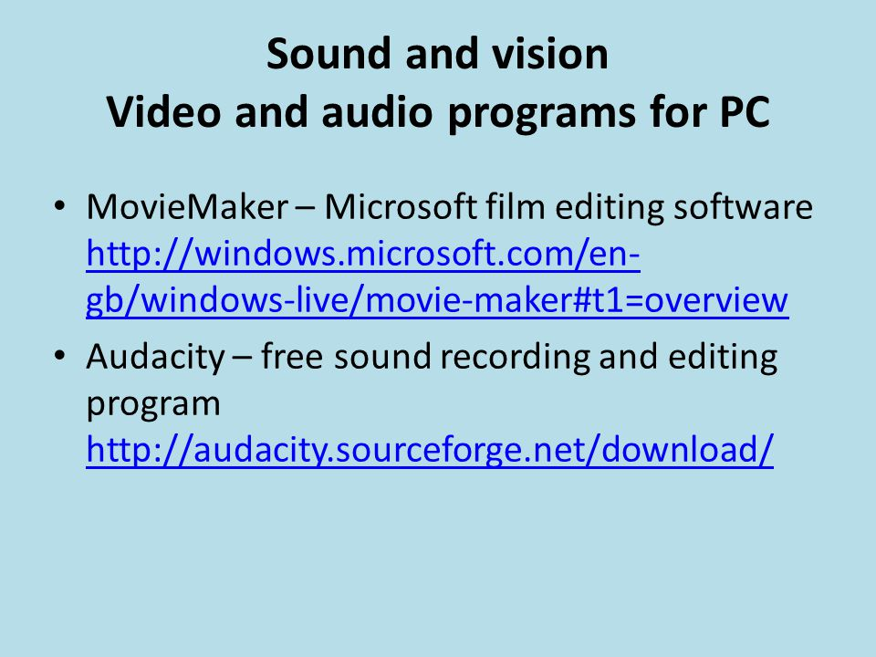 Sound and vision Video and audio programs for PC MovieMaker – Microsoft film editing software http://windows.microsoft.com/en- gb/windows-live/movie-maker#t1=overview http://windows.microsoft.com/en- gb/windows-live/movie-maker#t1=overview Audacity – free sound recording and editing program http://audacity.sourceforge.net/download/ http://audacity.sourceforge.net/download/