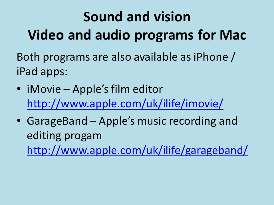 Sound and vision Video and audio programs for Mac Both programs are also available as iPhone / iPad apps: iMovie – Apple's film editor http://www.apple.com/uk/ilife/imovie/ http://www.apple.com/uk/ilife/imovie/ GarageBand – Apple's music recording and editing progam http://www.apple.com/uk/ilife/garageband/ http://www.apple.com/uk/ilife/garageband/