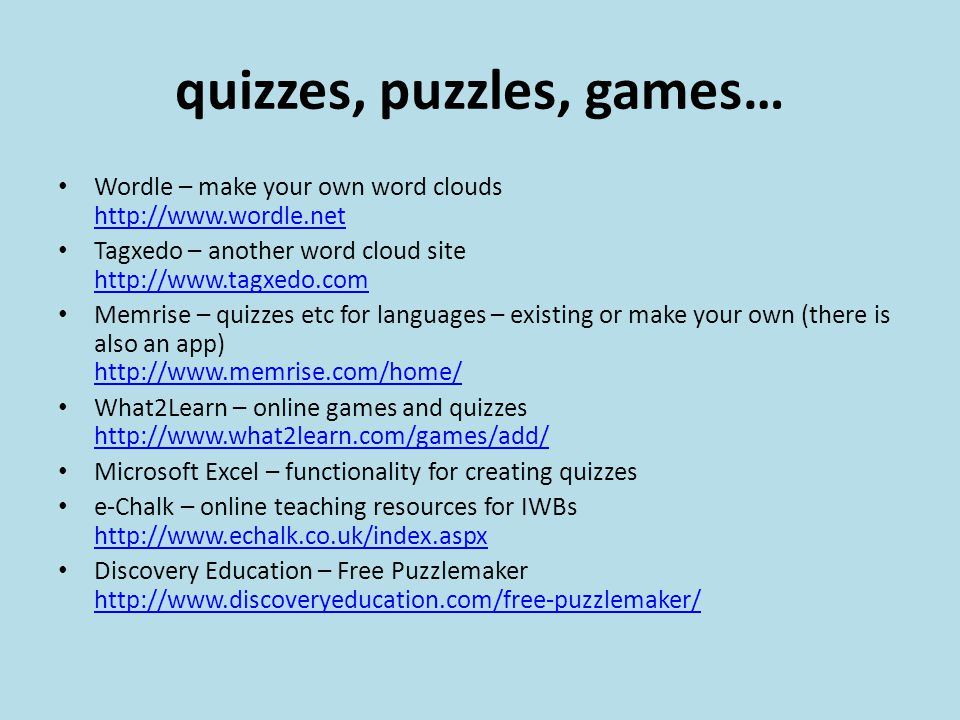 quizzes, puzzles, games… Wordle – make your own word clouds http://www.wordle.net http://www.wordle.net Tagxedo – another word cloud site http://www.tagxedo.com http://www.tagxedo.com Memrise – quizzes etc for languages – existing or make your own (there is also an app) http://www.memrise.com/home/ http://www.memrise.com/home/ What2Learn – online games and quizzes http://www.what2learn.com/games/add/ http://www.what2learn.com/games/add/ Microsoft Excel – functionality for creating quizzes e-Chalk – online teaching resources for IWBs http://www.echalk.co.uk/index.aspx http://www.echalk.co.uk/index.aspx Discovery Education – Free Puzzlemaker http://www.discoveryeducation.com/free-puzzlemaker/ http://www.discoveryeducation.com/free-puzzlemaker/