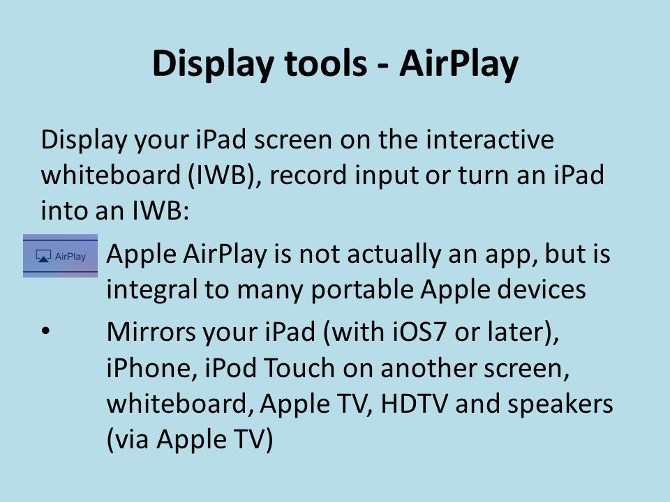 Display tools - AirPlay Display your iPad screen on the interactive whiteboard (IWB), record input or turn an iPad into an IWB: Apple AirPlay is not actually an app, but is integral to many portable Apple devices Mirrors your iPad (with iOS7 or later), iPhone, iPod Touch on another screen, whiteboard, Apple TV, HDTV and speakers (via Apple TV)