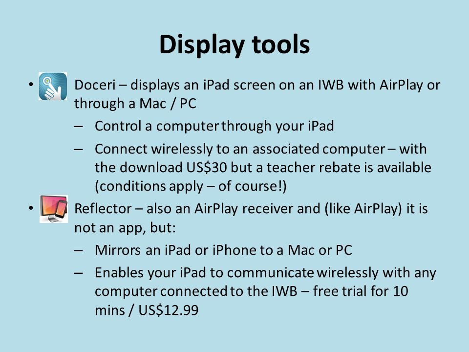 Display tools Doceri – displays an iPad screen on an IWB with AirPlay or through a Mac / PC – Control a computer through your iPad – Connect wirelessly to an associated computer – with the download US$30 but a teacher rebate is available (conditions apply – of course!) Reflector – also an AirPlay receiver and (like AirPlay) it is not an app, but: – Mirrors an iPad or iPhone to a Mac or PC – Enables your iPad to communicate wirelessly with any computer connected to the IWB – free trial for 10 mins / US$12.99