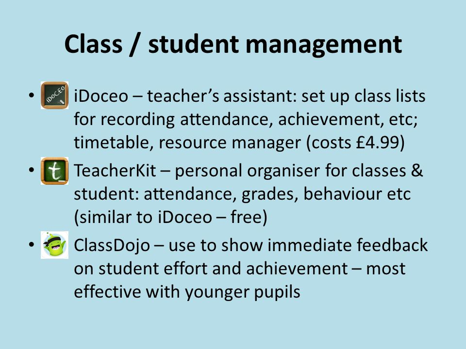Class / student management iDoceo – teacher's assistant: set up class lists for recording attendance, achievement, etc; timetable, resource manager (costs £4.99) TeacherKit – personal organiser for classes & student: attendance, grades, behaviour etc (similar to iDoceo – free) ClassDojo – use to show immediate feedback on student effort and achievement – most effective with younger pupils