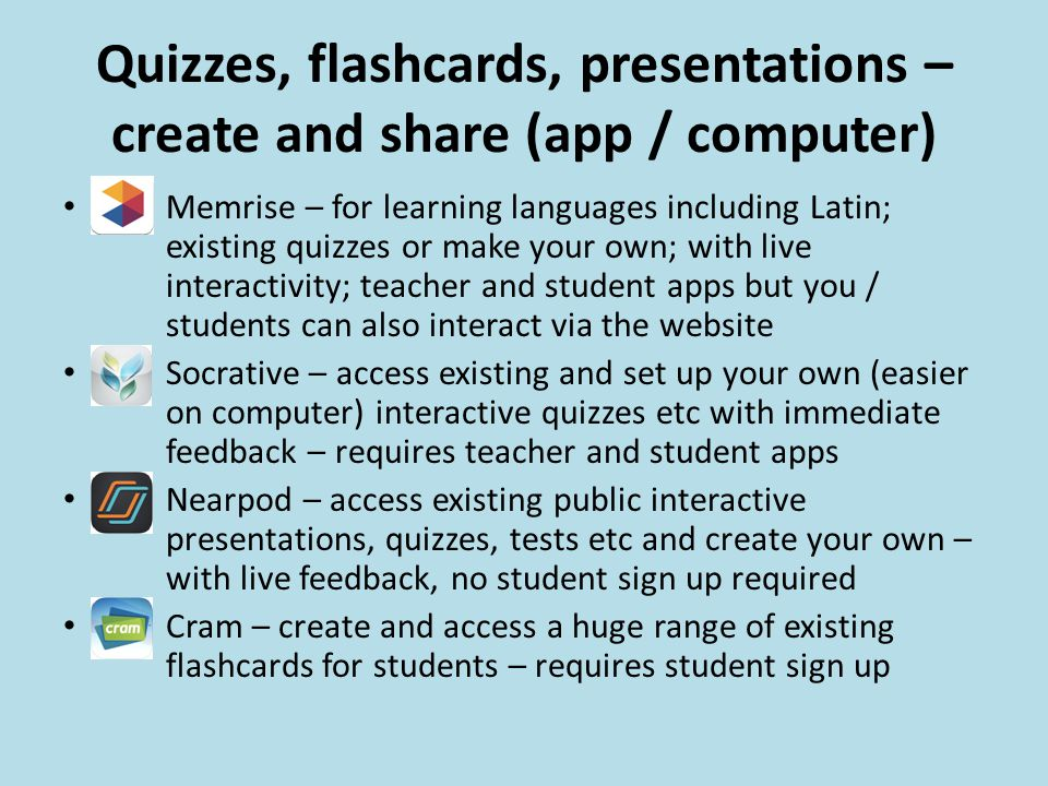 Quizzes, flashcards, presentations – create and share (app / computer) Memrise – for learning languages including Latin; existing quizzes or make your own; with live interactivity; teacher and student apps but you / students can also interact via the website Socrative – access existing and set up your own (easier on computer) interactive quizzes etc with immediate feedback – requires teacher and student apps Nearpod – access existing public interactive presentations, quizzes, tests etc and create your own – with live feedback, no student sign up required Cram – create and access a huge range of existing flashcards for students – requires student sign up