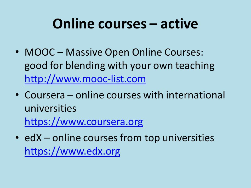 Online courses – active MOOC – Massive Open Online Courses: good for blending with your own teaching http://www.mooc-list.com http://www.mooc-list.com Coursera – online courses with international universities https://www.coursera.org https://www.coursera.org edX – online courses from top universities https://www.edx.org https://www.edx.org