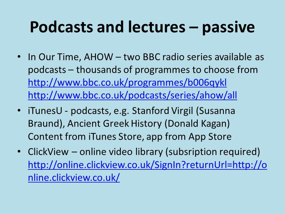 Podcasts and lectures – passive In Our Time, AHOW – two BBC radio series available as podcasts – thousands of programmes to choose from http://www.bbc.co.uk/programmes/b006qykl http://www.bbc.co.uk/podcasts/series/ahow/all http://www.bbc.co.uk/programmes/b006qykl http://www.bbc.co.uk/podcasts/series/ahow/all iTunesU - podcasts, e.g.