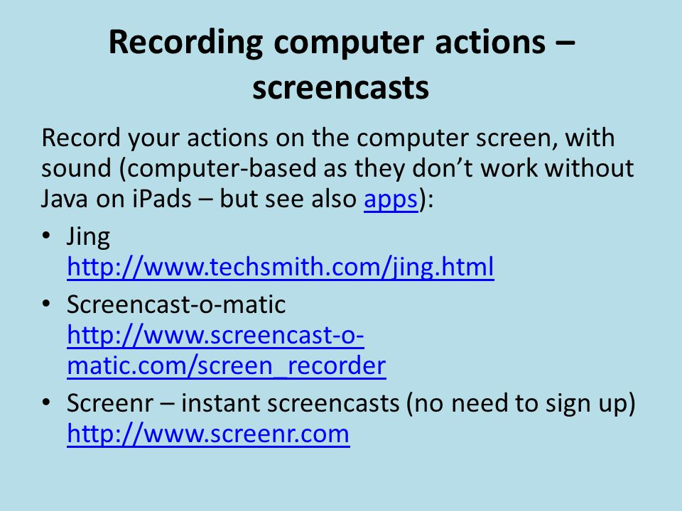 Recording computer actions – screencasts Record your actions on the computer screen, with sound (computer-based as they don't work without Java on iPads – but see also apps):apps Jing http://www.techsmith.com/jing.html http://www.techsmith.com/jing.html Screencast-o-matic http://www.screencast-o- matic.com/screen_recorder http://www.screencast-o- matic.com/screen_recorder Screenr – instant screencasts (no need to sign up) http://www.screenr.com http://www.screenr.com