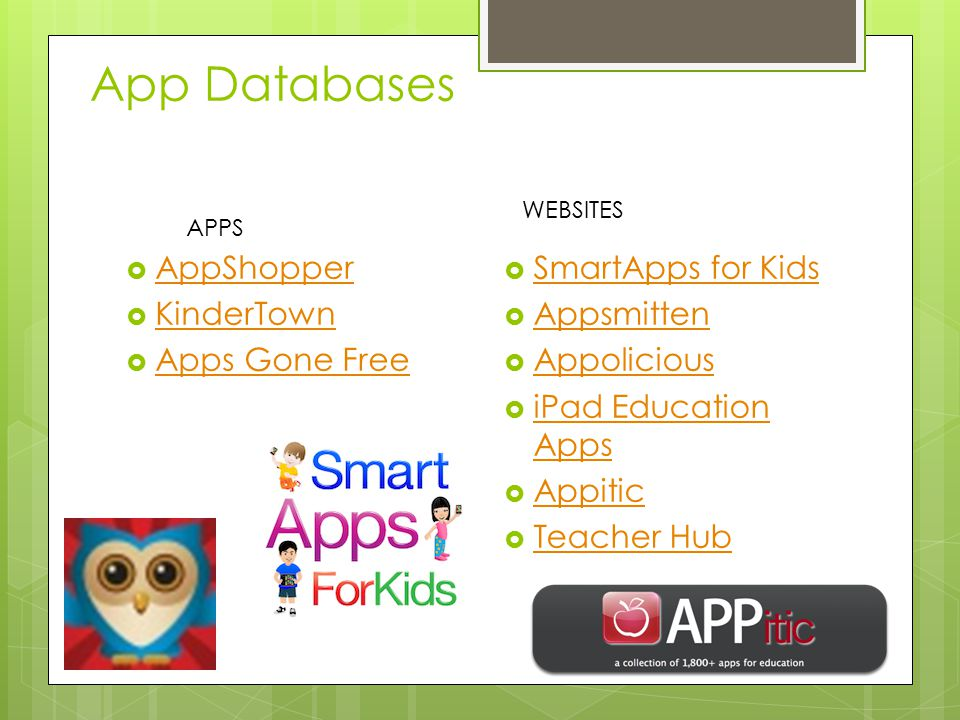 App Databases  AppShopper AppShopper  KinderTown KinderTown  Apps Gone Free Apps Gone Free  SmartApps for Kids SmartApps for Kids  Appsmitten Appsmitten  Appolicious Appolicious  iPad Education Apps iPad Education Apps  Appitic Appitic  Teacher Hub Teacher Hub APPS WEBSITES