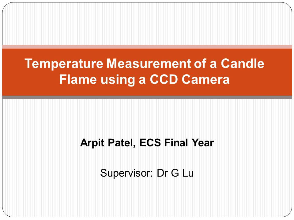 Arpit Patel, ECS Final Year Supervisor: Dr G Lu Temperature Measurement of a Candle Flame using a CCD Camera