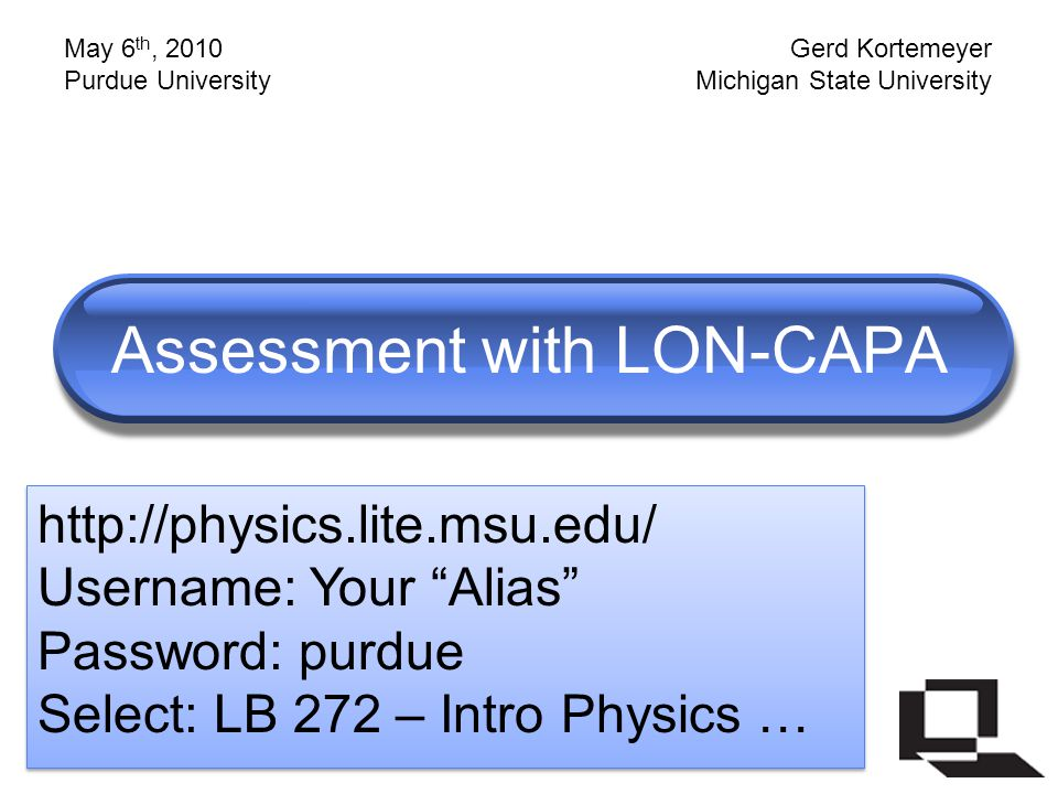 Assessment with LON-CAPA http://physics.lite.msu.edu/ Username: Your Alias Password: purdue Select: LB 272 – Intro Physics … http://physics.lite.msu.edu/ Username: Your Alias Password: purdue Select: LB 272 – Intro Physics … May 6 th, 2010 Purdue University Gerd Kortemeyer Michigan State University