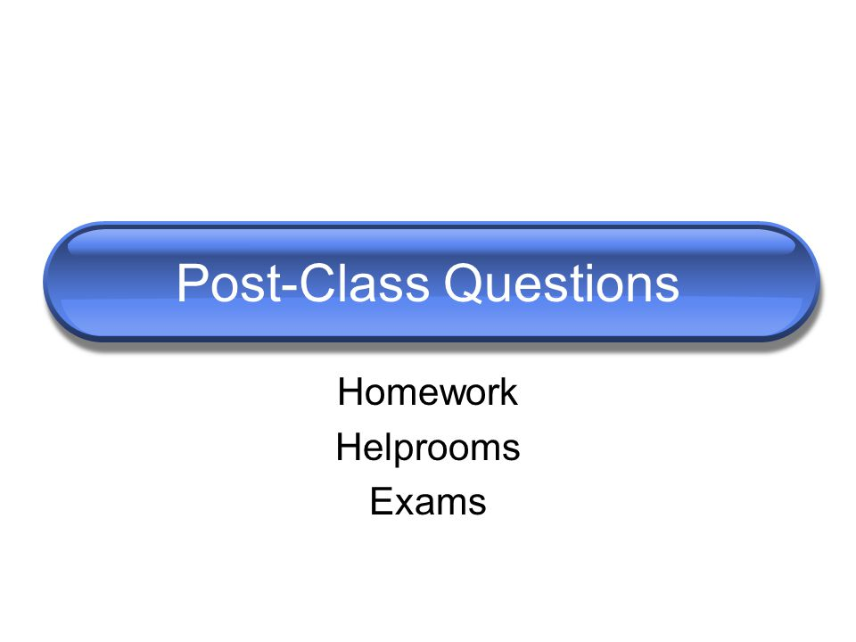 Homework Helprooms Exams Post-Class Questions