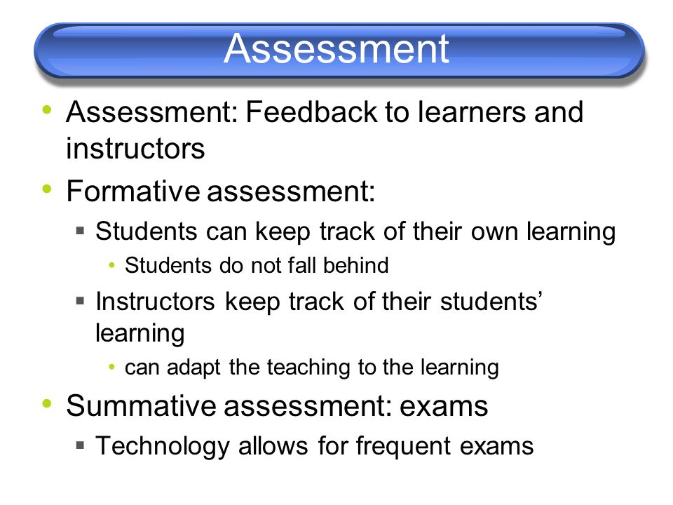 Assessment Assessment: Feedback to learners and instructors Formative assessment:  Students can keep track of their own learning Students do not fall behind  Instructors keep track of their students' learning can adapt the teaching to the learning Summative assessment: exams  Technology allows for frequent exams