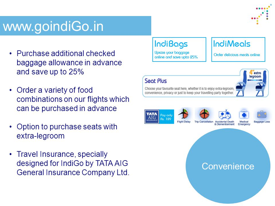 Purchase additional checked baggage allowance in advance and save up to 25% Order a variety of food combinations on our flights which can be purchased in advance Option to purchase seats with extra-legroom Travel Insurance, specially designed for IndiGo by TATA AIG General Insurance Company Ltd.