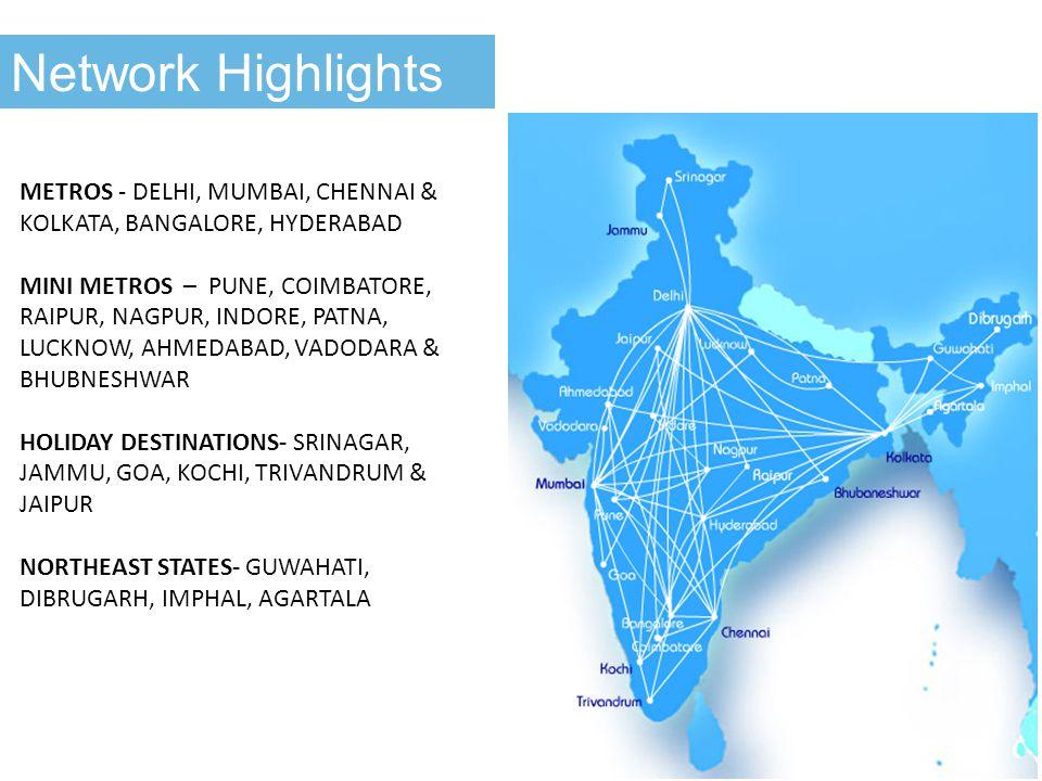 Network Highlights METROS - DELHI, MUMBAI, CHENNAI & KOLKATA, BANGALORE, HYDERABAD MINI METROS – PUNE, COIMBATORE, RAIPUR, NAGPUR, INDORE, PATNA, LUCKNOW, AHMEDABAD, VADODARA & BHUBNESHWAR HOLIDAY DESTINATIONS- SRINAGAR, JAMMU, GOA, KOCHI, TRIVANDRUM & JAIPUR NORTHEAST STATES- GUWAHATI, DIBRUGARH, IMPHAL, AGARTALA