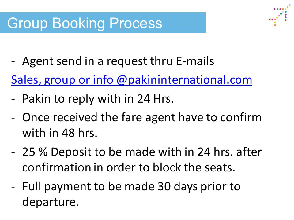 Group Booking Process -Agent send in a request thru E-mails Sales, group or info @pakininternational.com -Pakin to reply with in 24 Hrs. -Once receive