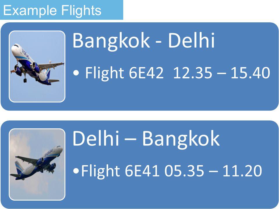 Bangkok - Delhi Flight 6E42 12.35 – 15.40 Delhi – Bangkok Flight 6E41 05.35 – 11.20 Example Flights