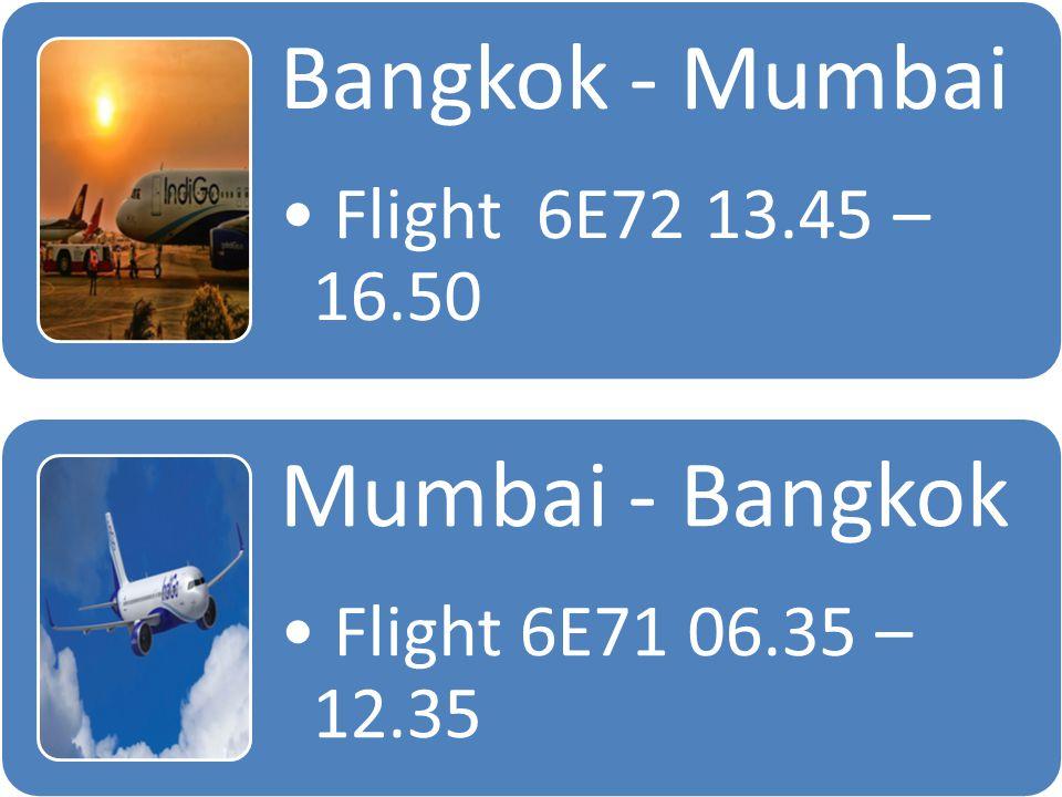 Bangkok - Mumbai Flight 6E72 13.45 – 16.50 Mumbai - Bangkok Flight 6E71 06.35 – 12.35