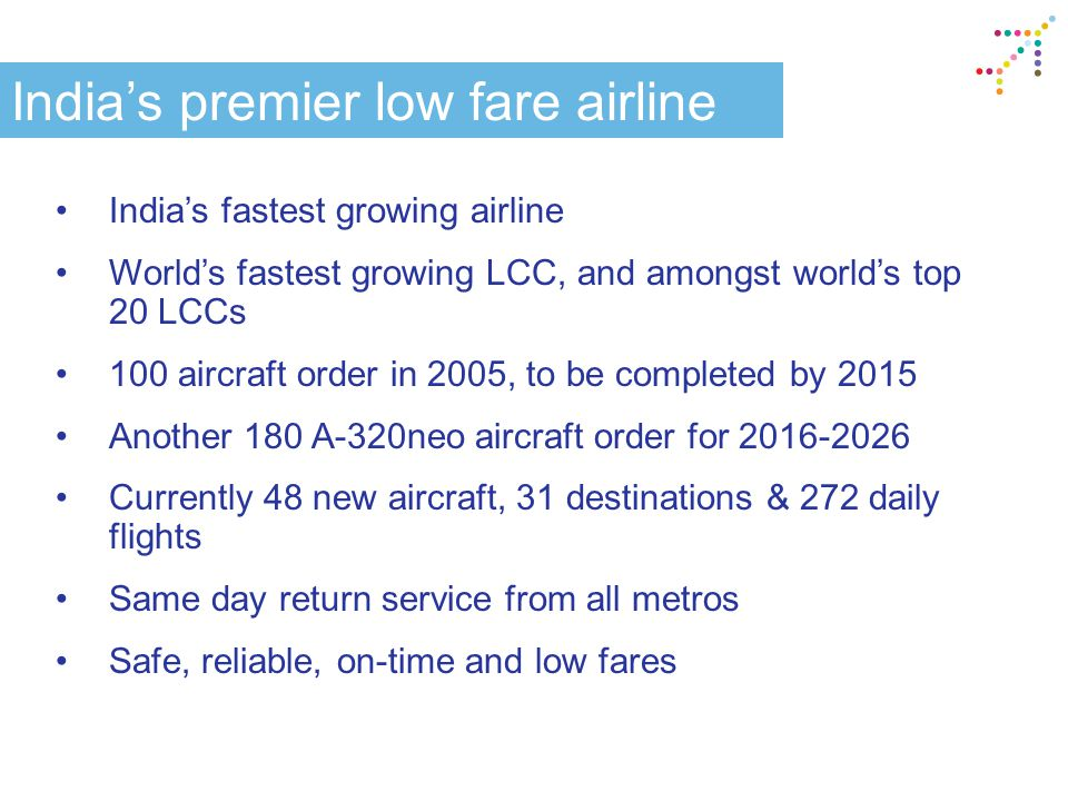 India's premier low fare airline India's fastest growing airline World's fastest growing LCC, and amongst world's top 20 LCCs 100 aircraft order in 2005, to be completed by 2015 Another 180 A-320neo aircraft order for 2016-2026 Currently 48 new aircraft, 31 destinations & 272 daily flights Same day return service from all metros Safe, reliable, on-time and low fares