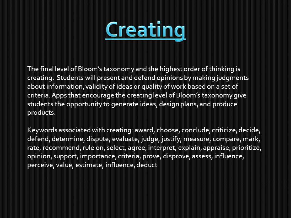 The final level of Bloom's taxonomy and the highest order of thinking is creating.